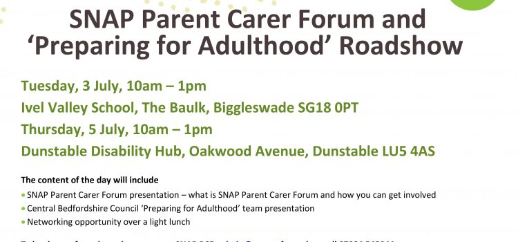 SNAP Parent Carer Forum and 'Preparing for Adulthood' Roadshow  Thursday 5 July, 10am – 1pm Dunstable Disability Hub, Oakwood Avenue, Dunstable LU5 4AS